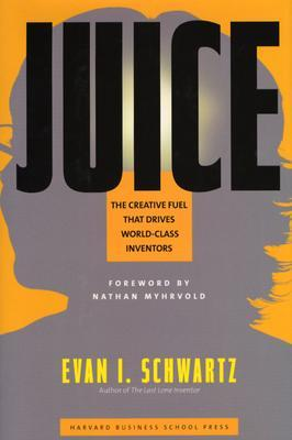 Juice: The Creative Fuel That Drives World-Class Inventors Evan I. Schwartz