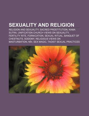 Sexuality and Religion: Religion and Sexuality, Sacred Prostitution, Kama Sutra, Unification Church Views on Sexuality, Fertility Rite Books LLC