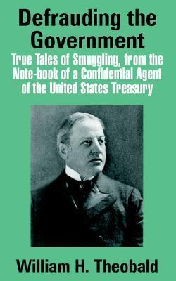 Defrauding the Government: True Tales of Smuggling, from the Note-Book of a Confidential Agent of the United States Treasury William H. Theobald