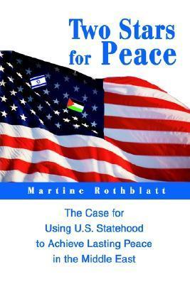 Two Stars for Peace: The Case for Using U.S. Statehood to Achieve Lasting Peace in the Middle East  by  Martine Rothblatt