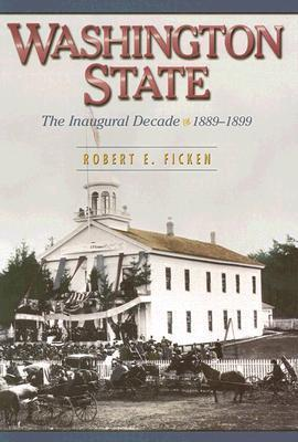 Washington State: The Inaugural Decade, 1889-1899 Robert E. Ficken