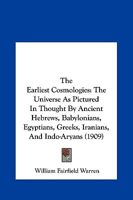 The Earliest Cosmologies: The Universe As Pictured In Thought By Ancient Hebrews, Babylonians, Egyptians, Greeks, Iranians, And Indo-Aryans (1909)  by  William F. Warren
