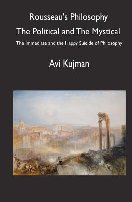 Rousseaus Philosophy: The Political And The Mystical: The Immediate And The Happy Suicide Of Philosophy Avi Kujman