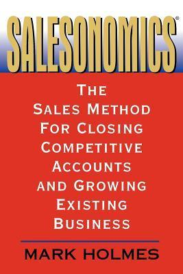 Salesonomics: The Sales Method for Closing Competitive Accounts and Growing Existing Business  by  Mark Holmes