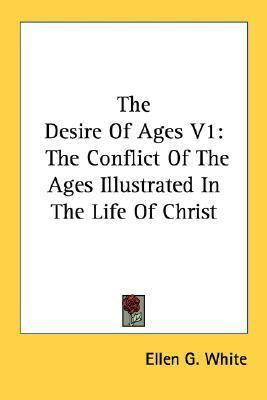 The Desire of Ages V1: The Conflict of the Ages Illustrated in the Life of Christ Ellen G. White
