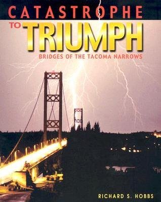 Catastrophe to Triumph: Bridges of the Tacoma Narrows  by  Richard S. Hobbs