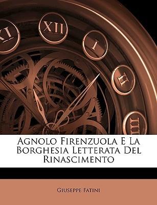 Agnolo Firenzuola E La Borghesia Letterata del Rinascimento  by  Giuseppe Fatini