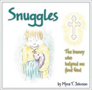 Snuggles: The Bunny Who Helped Me Find God  by  Myra T. Johnson