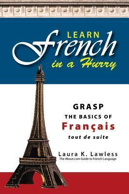 Learn French in a Hurry: Grasp the Basics of Francais Tout de Suite! Laura K. Lawless