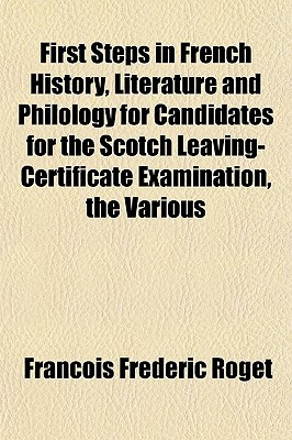 First Steps In French History, Literature And Philology For Candidates For The Scotch Leaving-Certificate Examination, The Various  by  Francois Frederic Roget