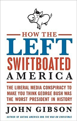 How the Left Swiftboated America: The Liberal Media Conspiracy to Make You Think George Bush Was the Worst President in History  by  John Gibson