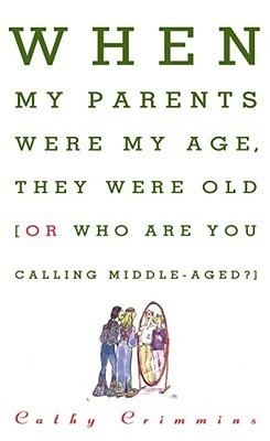 When My Parents Were My Age, They Were Old: Or, Who Are You Calling Middle-Aged?  by  Cathy Crimmins