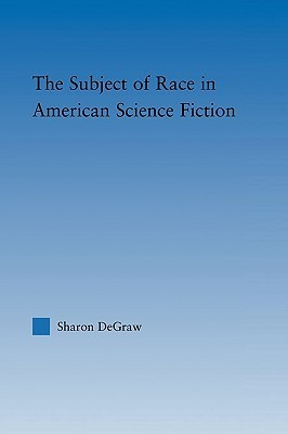 The Subject of Race in American Science Fiction  by  Degraw Sharon