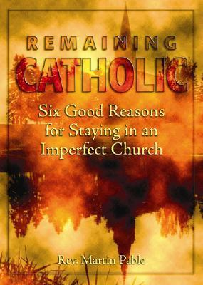 Remaining Catholic: Six Good Reasons for Staying in an Imperfect Church Martin Pable