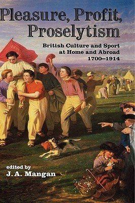 Pleasure, Profit, Proselytism: British Culture and Sport at Home and Abroad 1700-1914  by  J.A. Mangan