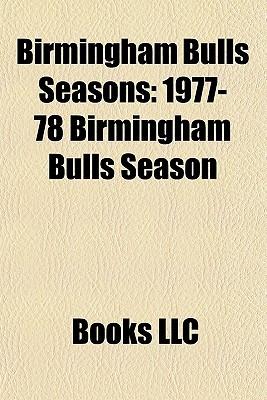 Birmingham Bulls Seasons: 1977-78 Birmingham Bulls Season, 1976-77 Birmingham Bulls Season, 1978-79 Birmingham Bulls Season  by  Books LLC