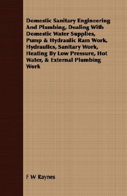Domestic Sanitary Engineering And Plumbing, Dealing With Domestic Water Supplies, Pump & Hydraulic Ram Work, Hydraulics, Sanitary Work, Heating By Low Pressure, Hot Water, & External Plumbing Work  by  F.W. Raynes