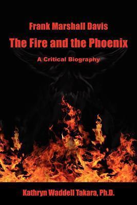 Frank Marshall Davis: The Fire and the Phoenix Kathryn Waddell Takara