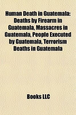 Human Death in Guatemala: Deaths Firearm in Guatemala, Massacres in Guatemala, People Executed by Guatemala, Terrorism Deaths in Guatemala by Books LLC