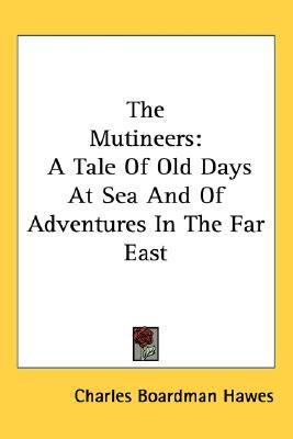 The Mutineers: A Tale of Old Days at Sea and of Adventures in the Far East Charles Boardman Hawes