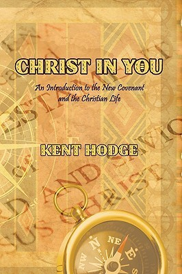 Christ in You: An Introduction to the New Covenant and the Christian Life  by  Kent Hodge
