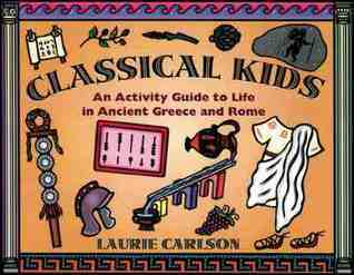 Classical Kids: An Activity Guide to Life in Ancient Greece and Rome Laurie Winn Carlson