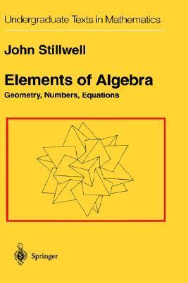Elements of Algebra: Geometry, Numbers, Equations  by  John Stillwell