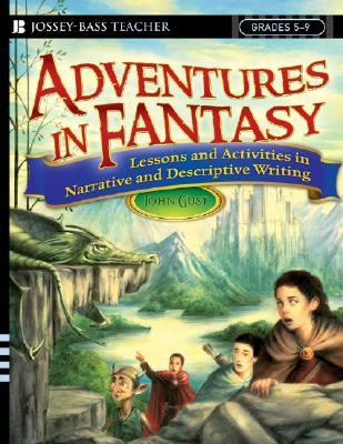 Adventures in Fantasy: Lessons and Activities in Narrative and Descriptive Writing, Grades 5-9 John Gust