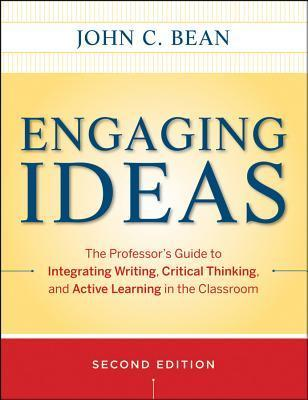 Engaging Ideas: The Professors Guide to Integrating Writing, Critical Thinking, and Active Learning in the Classroom  by  John C. Bean