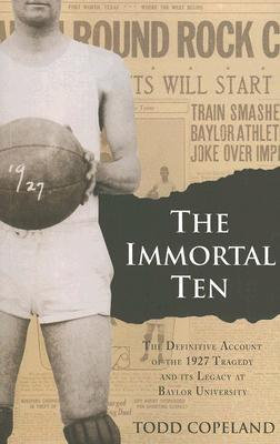 The Immortal Ten: The Definitive Account of the 1927 Tragedy and Its Legacy at Baylor University  by  Todd Copeland