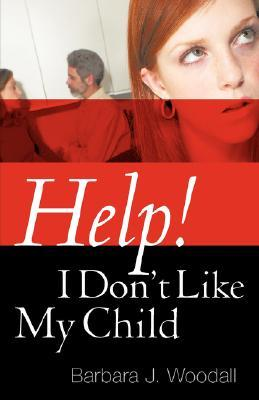 Help! I Dont Like My Child  by  Barbara, J Woodall