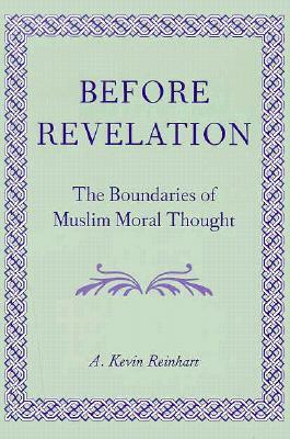 Before Revelation: The Boundaries of Muslim Moral Thought A. Kevin Reinhart