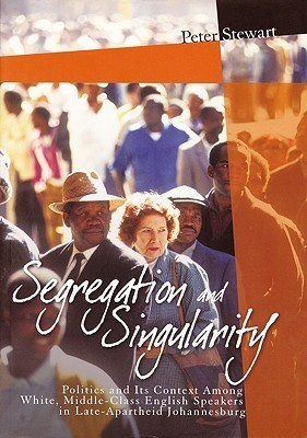 Segregation and Singularity: Politics and Its Context Among White, Middle-Class English-Speakers in Late-Apartheid Johannesburg Peter Stewart