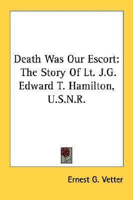 Death Was Our Escort: The Story of Lt. J.G. Edward T. Hamilton, U.S.N.R. Ernest G. Vetter