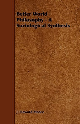 Better World Philosophy - A Sociological Synthesis  by  J. Howard Moore