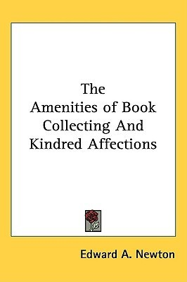 The Amenities of Book Collecting and Kindred Affections A. Edward Newton