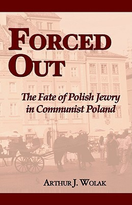Forced Out: The Fate of Polish Jewry in Communist Poland  by  Arthur J. Wolak