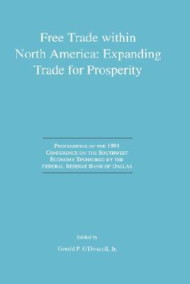 Free Trade Within North America: Expanding Trade for Prosperity: Proceedings of the 1991 Conference on the Southwest Economy Sponsored the Federal Reserve Bank of Dallas by Gerald P. ODriscoll