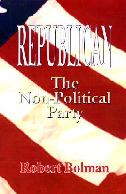 Republican: The Non-Political Party  by  Robert Bolman
