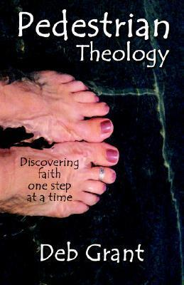 Pedestrian Theology: Discovering Faith One Step at a Time Deb Grant