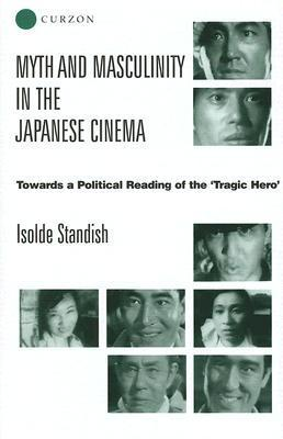 Myth and Masculinity in the Japanese Cinema: Towards a Political Reading of the Tragic Hero Isolde Standish