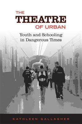 The Theatre of Urban: Youth and Schooling in Dangerous Times Kathleen Gallagher