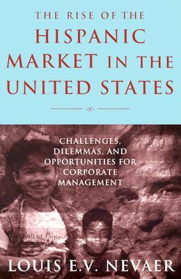 The Rise of the Hispanic Market in the United States: Challenges, Dilemmas, and Opportunities for Corporate Management  by  Louis Nevaer