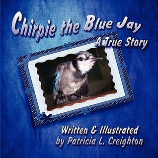 Chirpie the Blue Jay: A True Story  by  Patricia L. Creighton