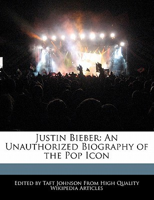 Justin Bieber: An Unauthorized Biography of the Pop Icon  by  Taft Johnson