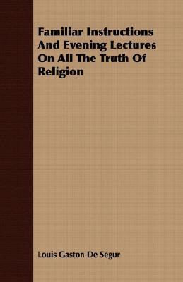 Familiar Instructions and Evening Lectures on All the Truth of Religion  by  Louis-Gaston de Ségur