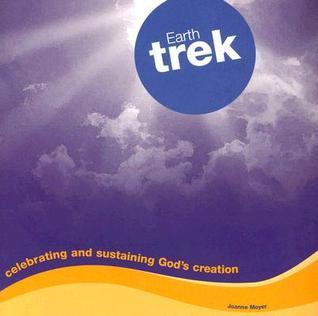 Earth Trek: Celebrating and Sustaining Gods Creation  by  Joanne Moyer