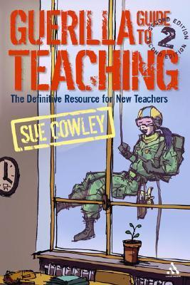 Guerilla Guide to Teaching 2nd Edition: The Definitive Resource for New Teachers  by  Sue Cowley
