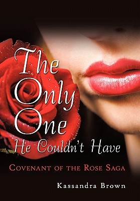 The Only One He Couldnt Have: Covenant of the Rose Saga Kassandra Brown