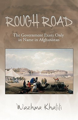 Rough Road: The Government Exists Only in Name in Afghanistan  by  Wazhma Khalili